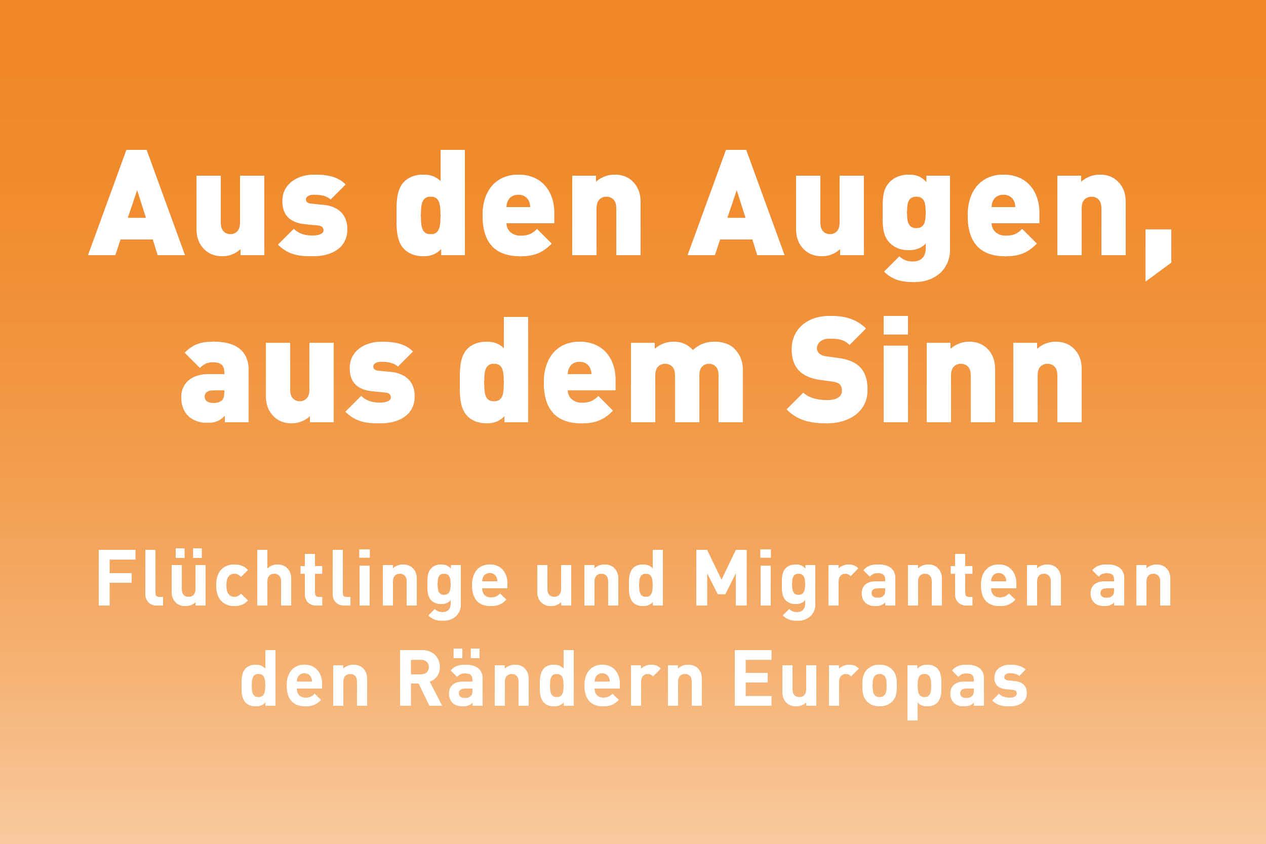 """""""Aus den Augen, aus dem Sinn"""" – Flüchtlinge und Migranten an den Rändern Europas"""